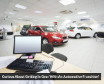 Curious About Getting In Gear With An Automotive Franchise?